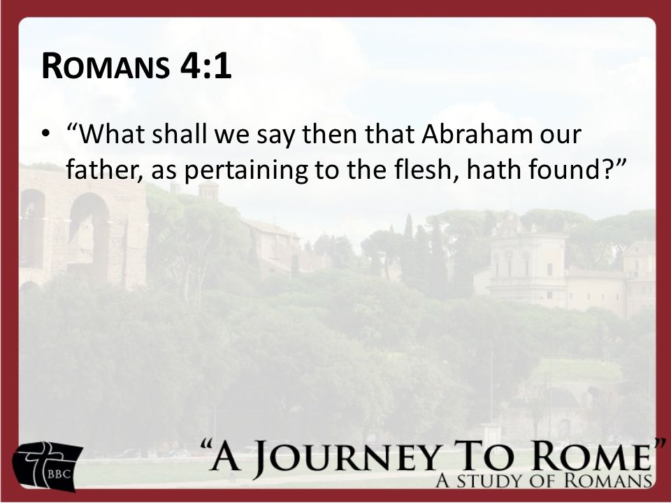 "R OMANS 4:1 ""What shall we say then that Abraham our father, as pertaining to the flesh, hath found?"""