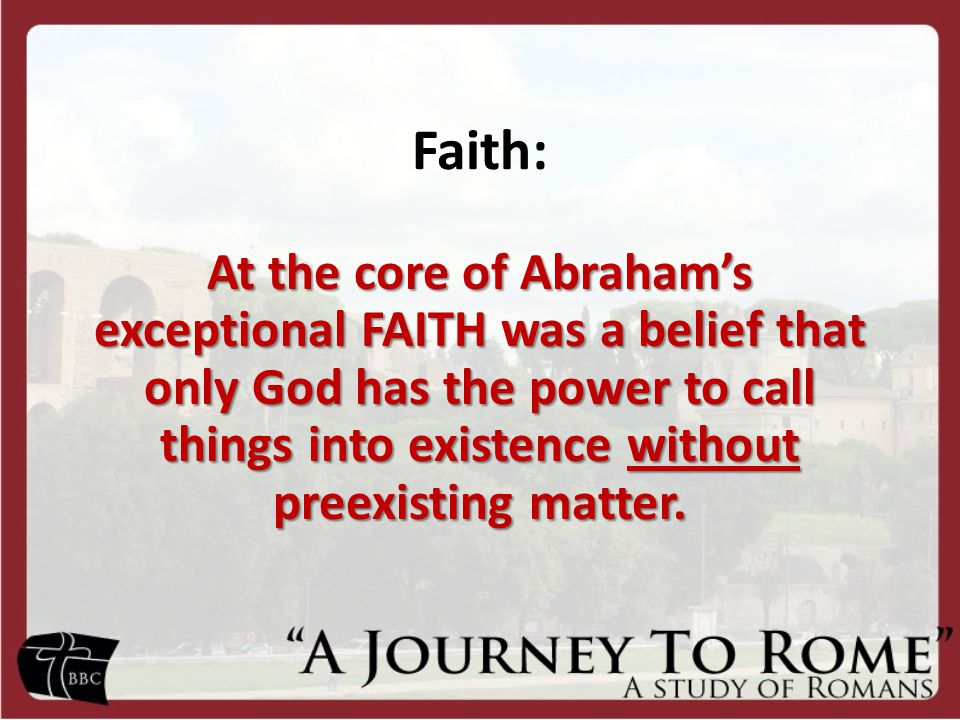 Faith: At the core of Abraham's exceptional FAITH was a belief that only God has the power to call things into existence without preexisting matter.