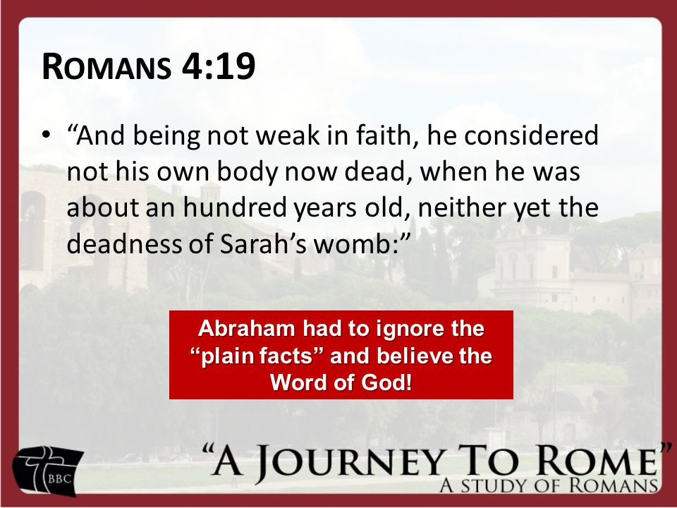 "R OMANS 4:19 ""And being not weak in faith, he considered not his own body now dead, when he was about an hundred years old, neither yet the deadness o"