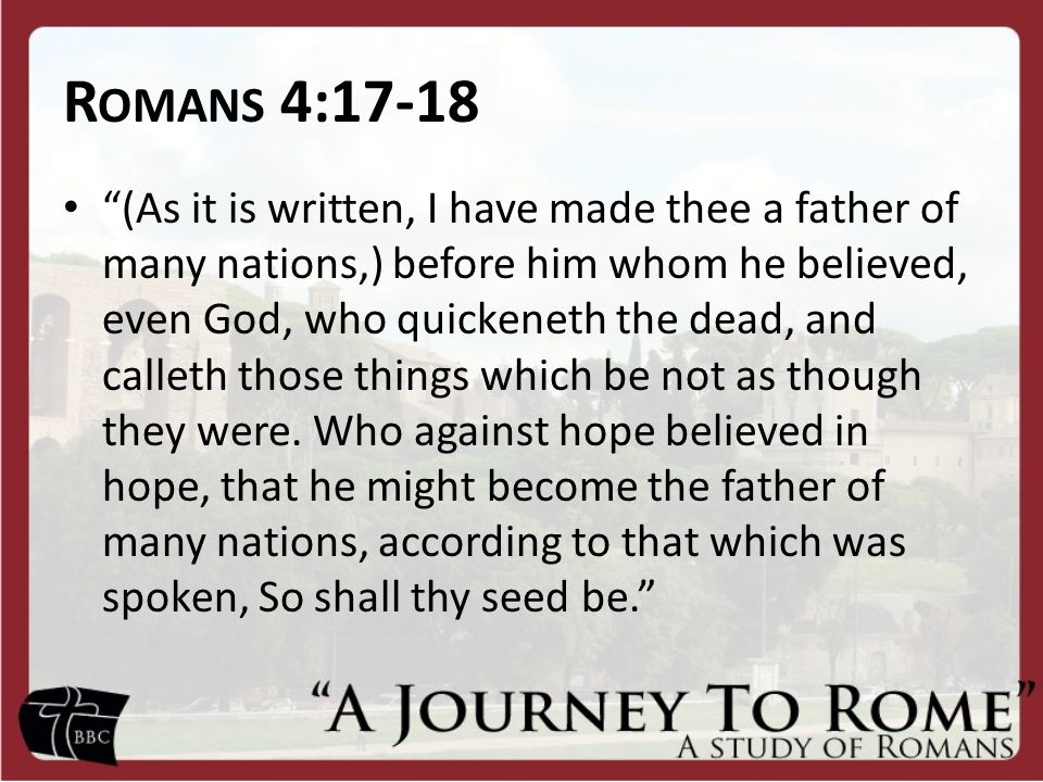 "R OMANS 4:17-18 ""(As it is written, I have made thee a father of many nations,) before him whom he believed, even God, who quickeneth the dead, and ca"