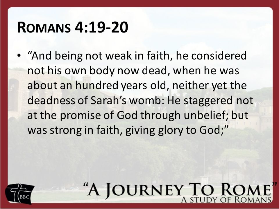 "R OMANS 4:19-20 ""And being not weak in faith, he considered not his own body now dead, when he was about an hundred years old, neither yet the deadnes"