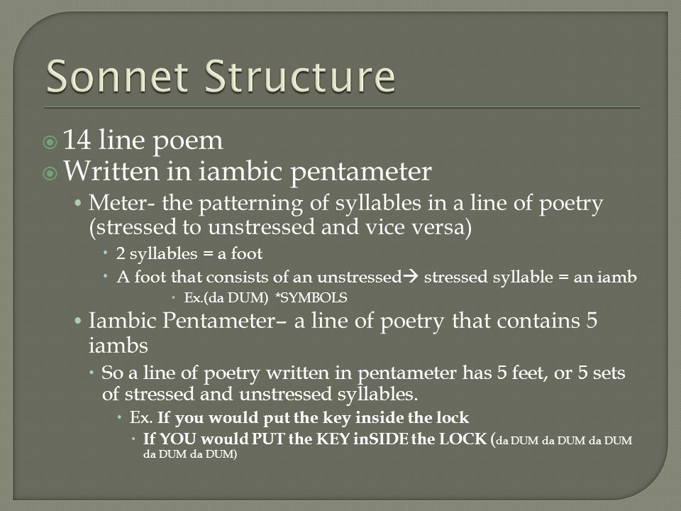  14 line poem  Written in iambic pentameter Meter- the patterning of syllables in a line of poetry (stressed to unstressed and vice versa)  2 syllables = a foot  A foot that consists of an unstressed  stressed syllable = an iamb  Ex.(da DUM) *SYMBOLS Iambic Pentameter– a line of poetry that contains 5 iambs  So a line of poetry written in pentameter has 5 feet, or 5 sets of stressed and unstressed syllables.
