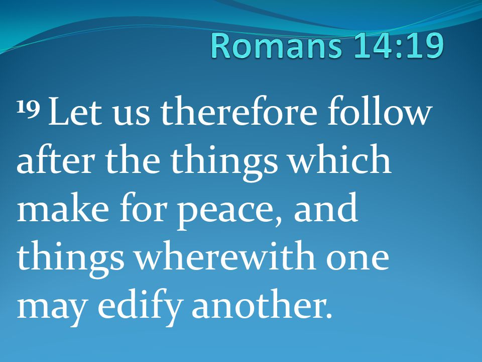 19 Let us therefore follow after the things which make for peace, and things wherewith one may edify another.