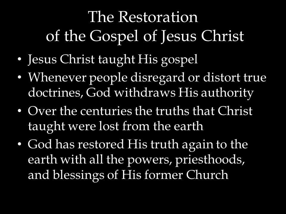 The Restoration of the Gospel of Jesus Christ Jesus Christ taught His gospel Whenever people disregard or distort true doctrines, God withdraws His au