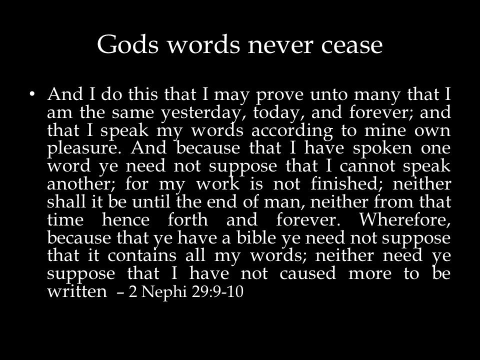 Gods words never cease And I do this that I may prove unto many that I am the same yesterday, today, and forever; and that I speak my words according to mine own pleasure.
