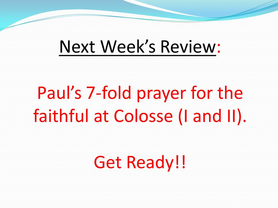 Next Week's Review: Paul's 7-fold prayer for the faithful at Colosse (I and II). Get Ready!!