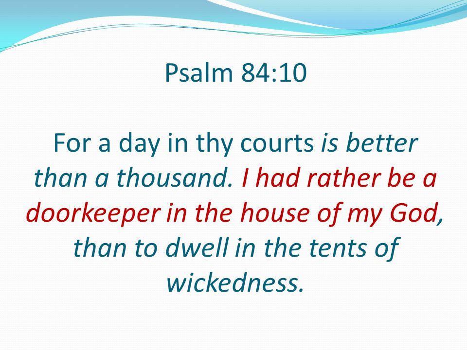 Psalm 84:10 For a day in thy courts is better than a thousand. I had rather be a doorkeeper in the house of my God, than to dwell in the tents of wick
