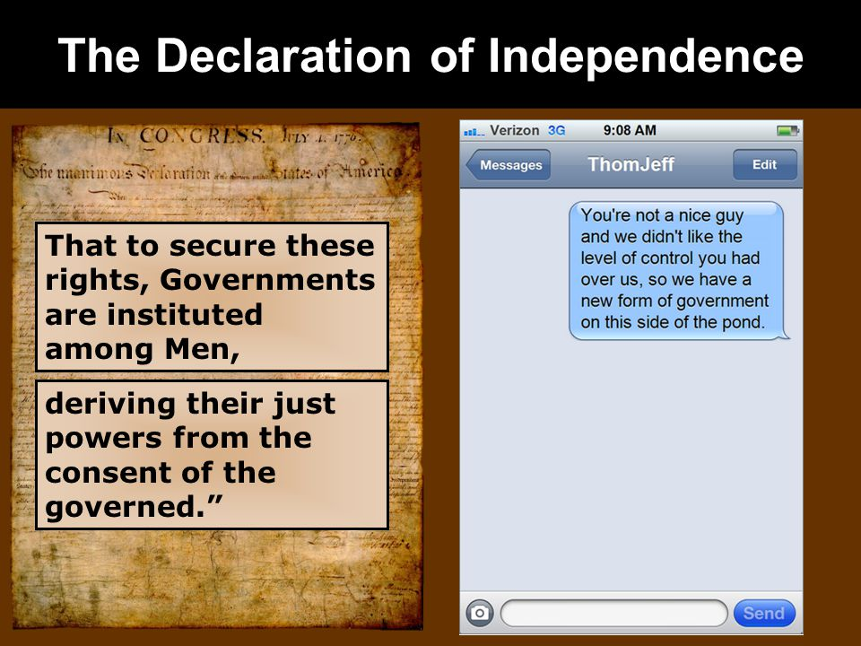 The Declaration of Independence That to secure these rights, Governments are instituted among Men, deriving their just powers from the consent of the governed.