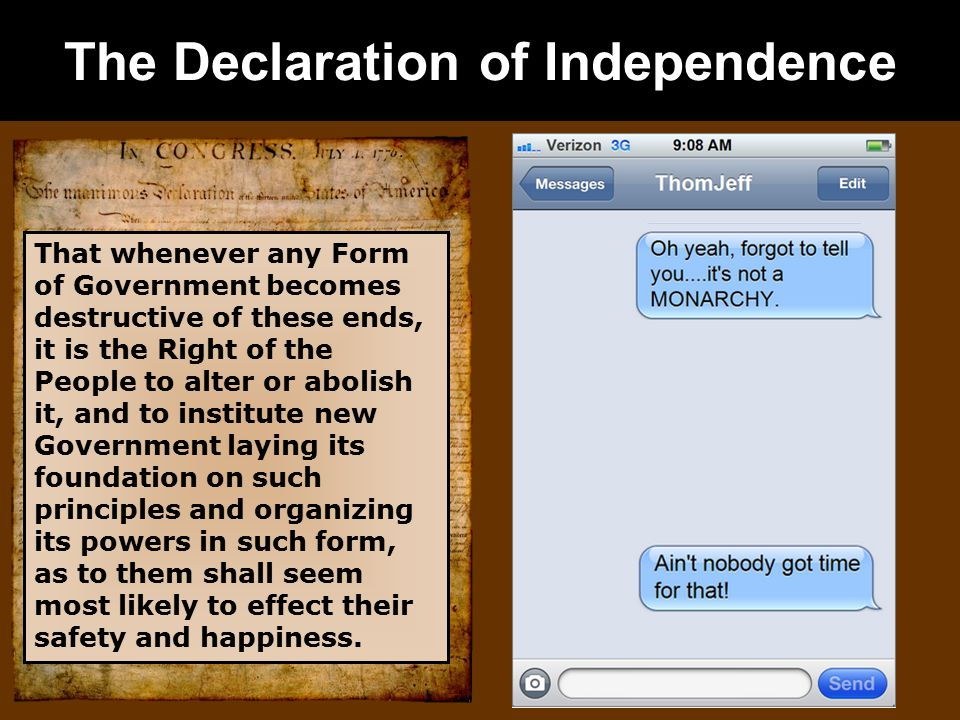 The Declaration of Independence That whenever any Form of Government becomes destructive of these ends, it is the Right of the People to alter or abolish it, and to institute new Government laying its foundation on such principles and organizing its powers in such form, as to them shall seem most likely to effect their safety and happiness.
