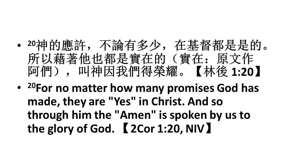 20 神的應許,不論有多少,在基督都是是的。 所以藉著他也都是實在的(實在:原文作 阿們),叫神因我們得榮耀。【林後 1:20 】 20 For no matter how many promises God has made, they are Yes in Christ.