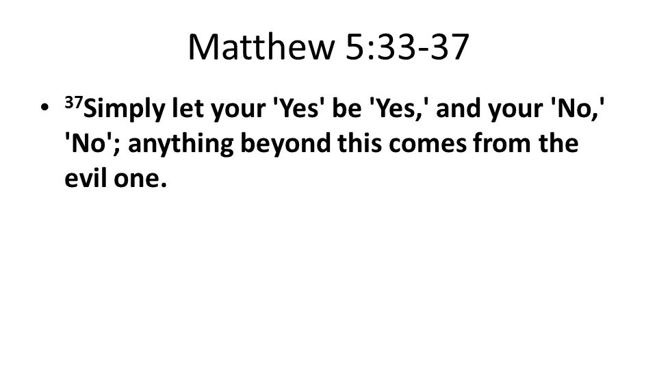 Matthew 5:33-37 37 Simply let your Yes be Yes, and your No, No ; anything beyond this comes from the evil one.
