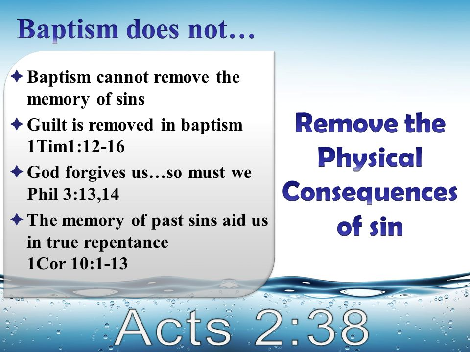  Baptism cannot remove the memory of sins  Guilt is removed in baptism 1Tim1:12-16  God forgives us…so must we Phil 3:13,14  The memory of past si