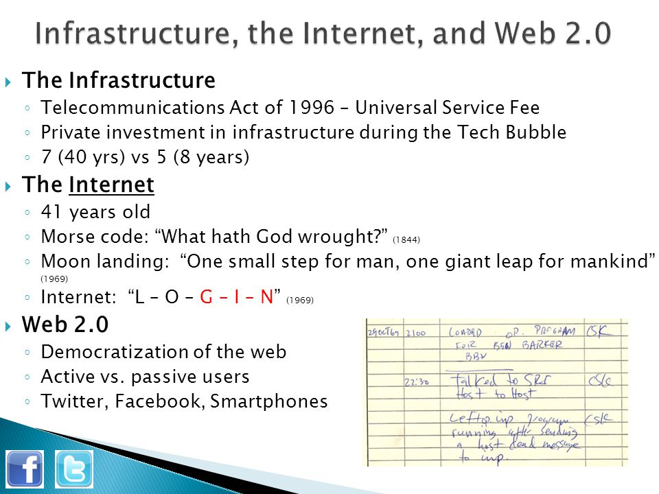  The Infrastructure ◦ Telecommunications Act of 1996 – Universal Service Fee ◦ Private investment in infrastructure during the Tech Bubble ◦ 7 (40 yrs) vs 5 (8 years)  The Internet ◦ 41 years old ◦ Morse code: What hath God wrought? (1844) ◦ Moon landing: One small step for man, one giant leap for mankind (1969) ◦ Internet: L – O – G – I – N (1969)  Web 2.0 ◦ Democratization of the web ◦ Active vs.