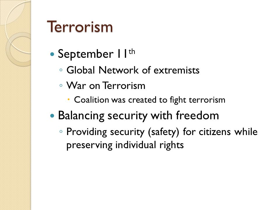 Terrorism September 11 th ◦ Global Network of extremists ◦ War on Terrorism  Coalition was created to fight terrorism Balancing security with freedom