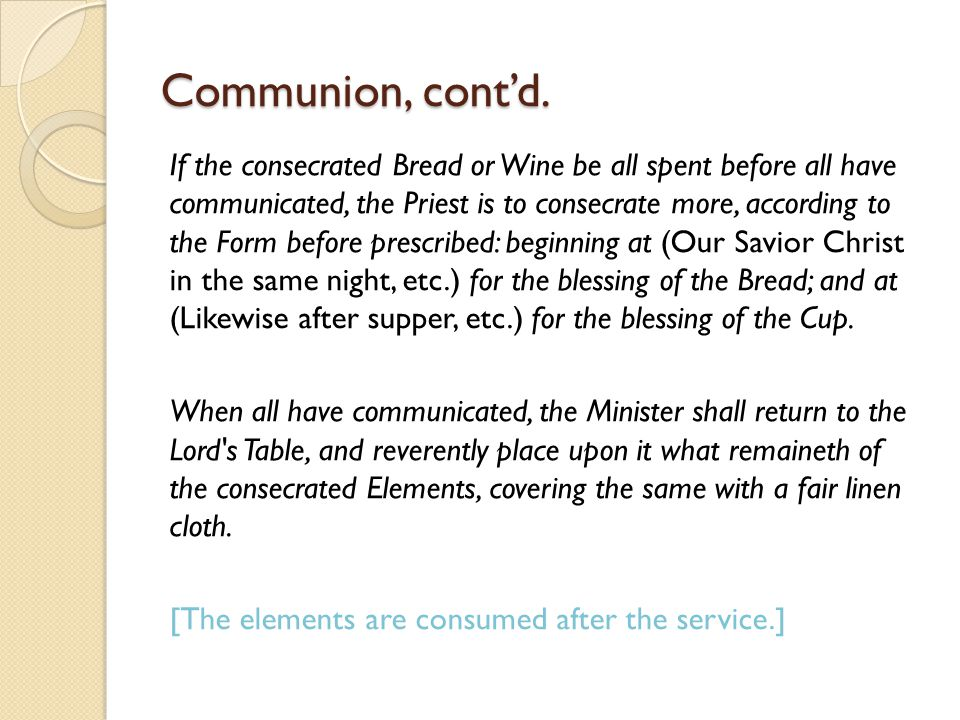 Communion Then shall the Minister first receive the Communion in both kinds himself, and then proceed to deliver the same to the Bishops, Priests, and