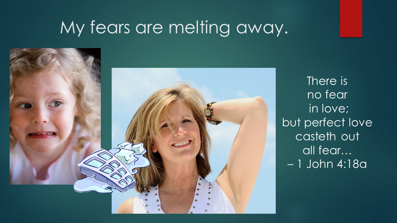 My fears are melting away.