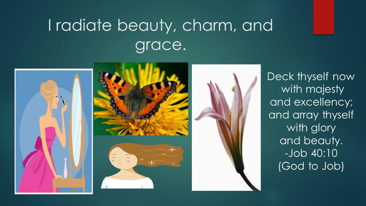 I radiate beauty, charm, and grace.