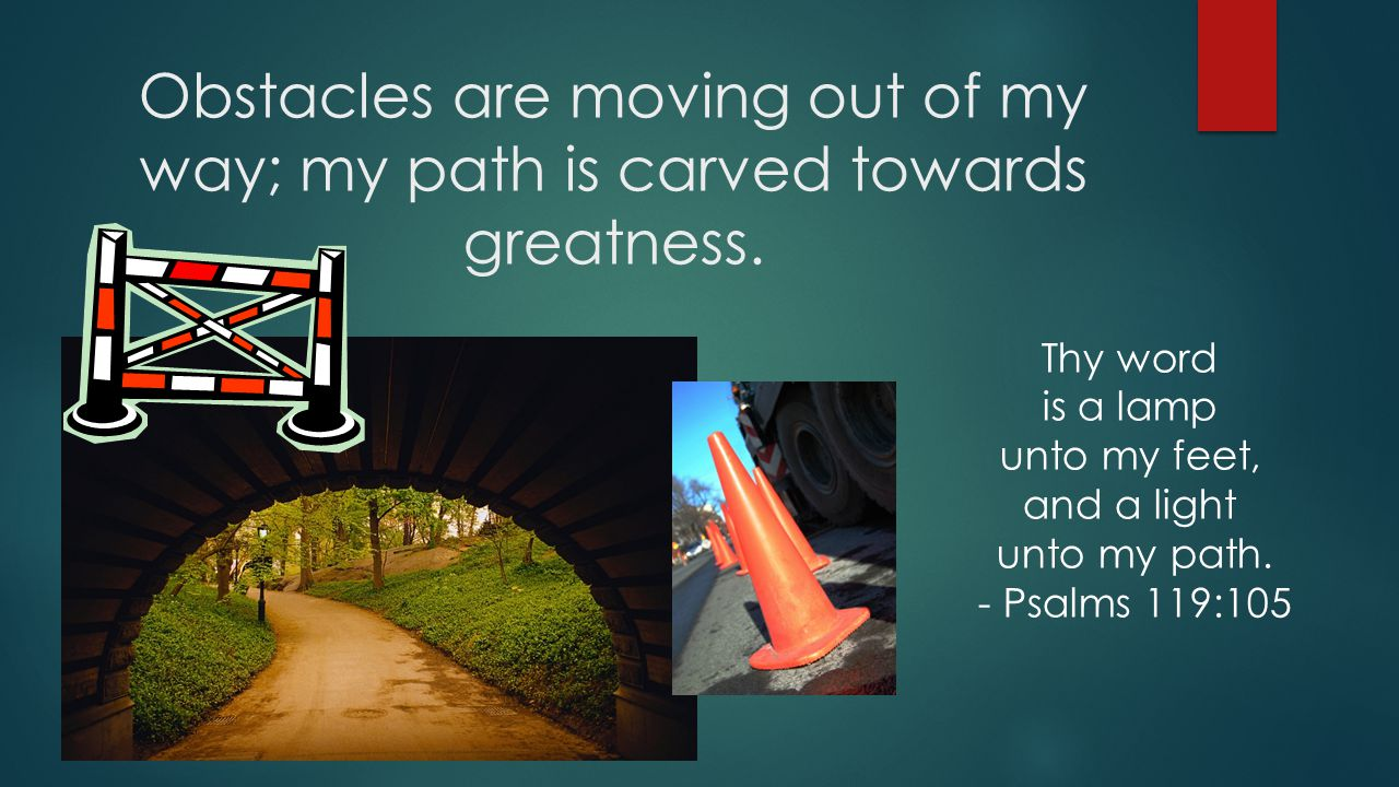 Obstacles are moving out of my way; my path is carved towards greatness.