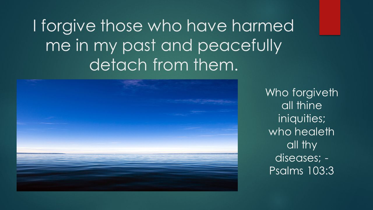 I forgive those who have harmed me in my past and peacefully detach from them.