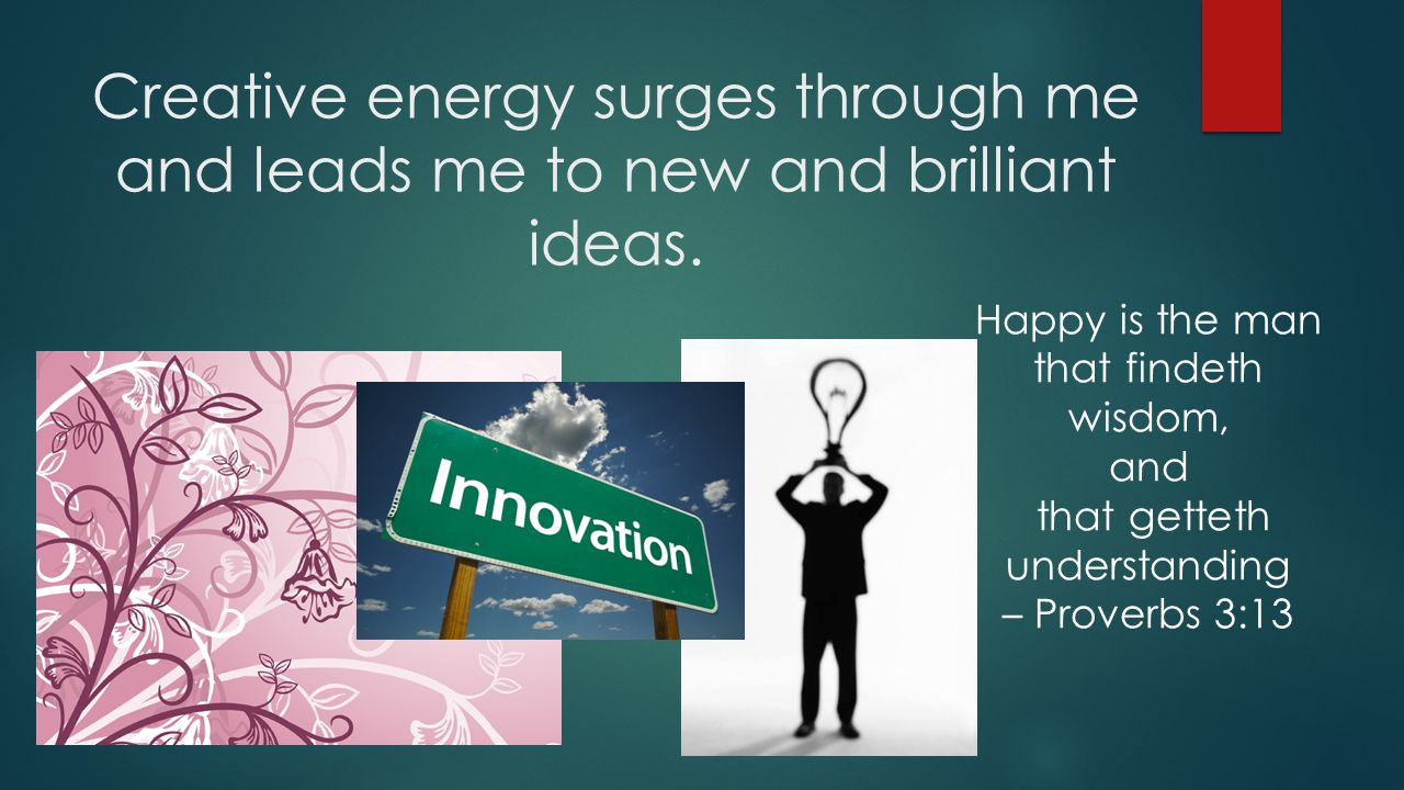 Creative energy surges through me and leads me to new and brilliant ideas.