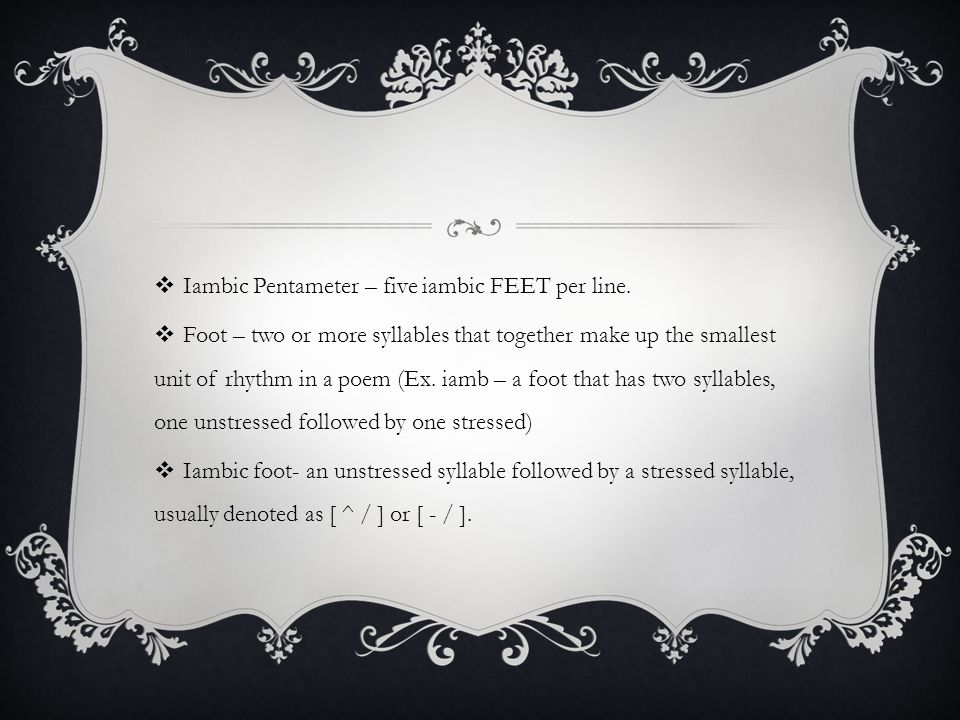  Iambic Pentameter – five iambic FEET per line.  Foot – two or more syllables that together make up the smallest unit of rhythm in a poem (Ex. iamb