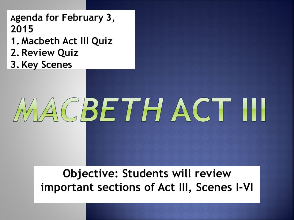 Objective: Students will review important sections of Act III, Scenes I-VI A genda for February 3, 2015 1.Macbeth Act III Quiz 2.Review Quiz 3.Key Scenes