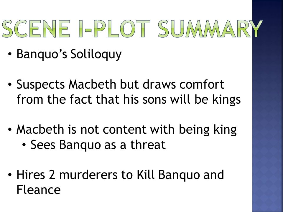 Banquo's Soliloquy Suspects Macbeth but draws comfort from the fact that his sons will be kings Macbeth is not content with being king Sees Banquo as a threat Hires 2 murderers to Kill Banquo and Fleance