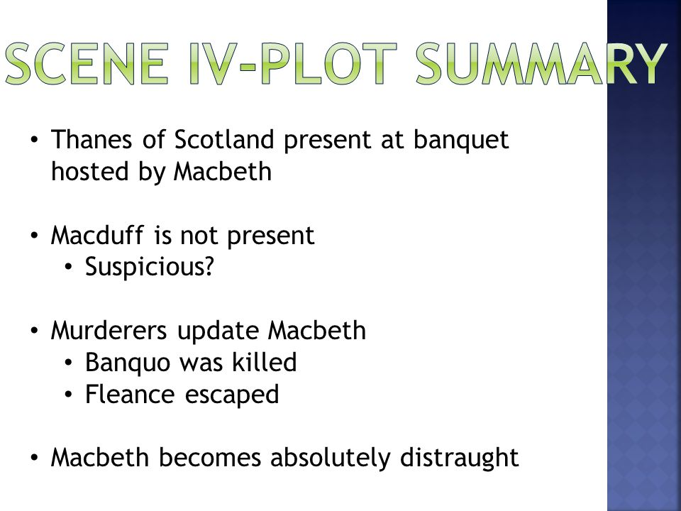 Thanes of Scotland present at banquet hosted by Macbeth Macduff is not present Suspicious? Murderers update Macbeth Banquo was killed Fleance escaped