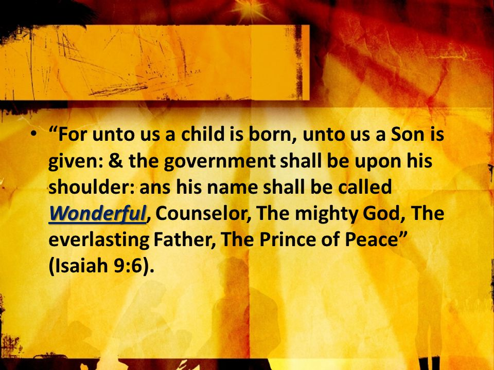 Wonderful For unto us a child is born, unto us a Son is given: & the government shall be upon his shoulder: ans his name shall be called Wonderful, Counselor, The mighty God, The everlasting Father, The Prince of Peace (Isaiah 9:6).