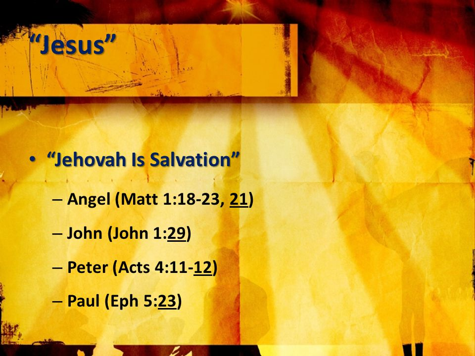 Jesus Jehovah Is Salvation Jehovah Is Salvation – Angel (Matt 1:18-23, 21) – John (John 1:29) – Peter (Acts 4:11-12) – Paul (Eph 5:23)