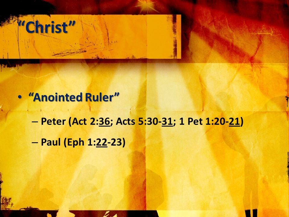 Christ Anointed Ruler Anointed Ruler – Peter (Act 2:36; Acts 5:30-31; 1 Pet 1:20-21) – Paul (Eph 1:22-23)