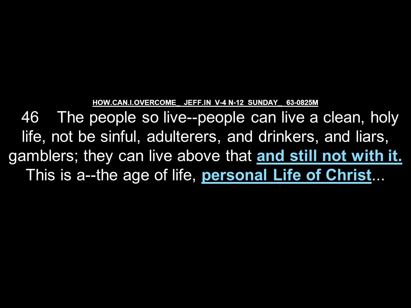 HOW.CAN.I.OVERCOME_ JEFF.IN V-4 N-12 SUNDAY_ 63-0825M 46 The people so live--people can live a clean, holy life, not be sinful, adulterers, and drinkers, and liars, gamblers; they can live above that and still not with it.