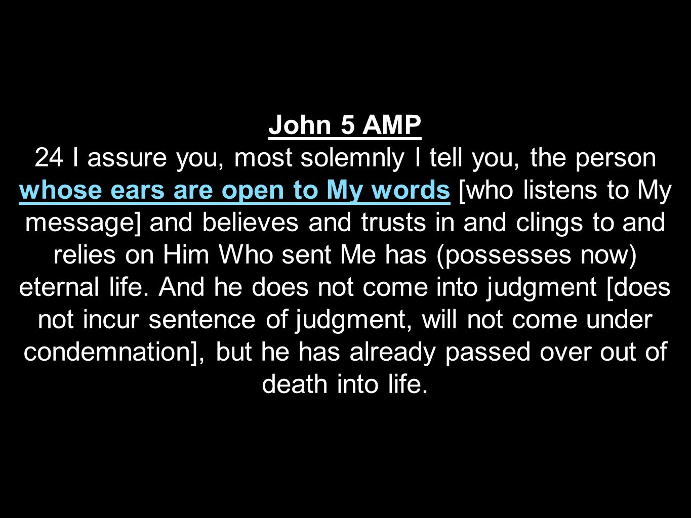 John 5 AMP 24 I assure you, most solemnly I tell you, the person whose ears are open to My words [who listens to My message] and believes and trusts in and clings to and relies on Him Who sent Me has (possesses now) eternal life.