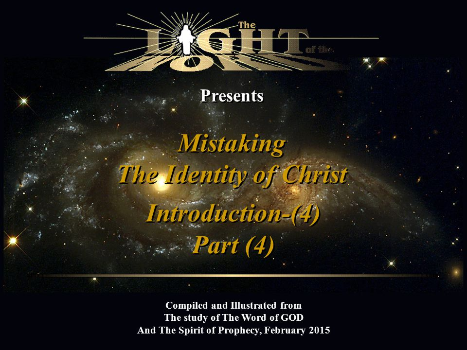 Presents Mistaking The Identity of Christ Mistaking The Identity of Christ Compiled and Illustrated from The study of The Word of GOD And The Spirit of Prophecy, February 2015 Introduction-(4) Part (4) `