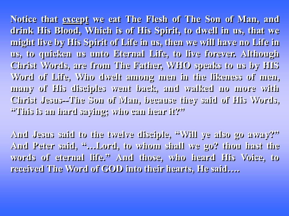 Notice that except we eat The Flesh of The Son of Man, and drink His Blood, Which is of His Spirit, to dwell in us, that we might live by His Spirit of Life in us, then we will have no Life in us, to quicken us unto Eternal Life, to live forever.