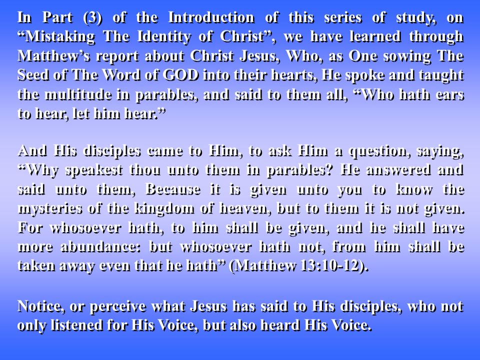 In Part (3) of the Introduction of this series of study, on Mistaking The Identity of Christ , we have learned through Matthew's report about Christ Jesus, Who, as One sowing The Seed of The Word of GOD into their hearts, He spoke and taught the multitude in parables, and said to them all, Who hath ears to hear, let him hear. And His disciples came to Him, to ask Him a question, saying, Why speakest thou unto them in parables.