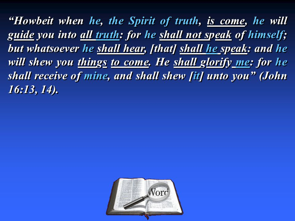 Howbeit when he, the Spirit of truth, is come, he will guide you into all truth: for he shall not speak of himself; but whatsoever he shall hear, [that] shall he speak: and he will shew you things to come.
