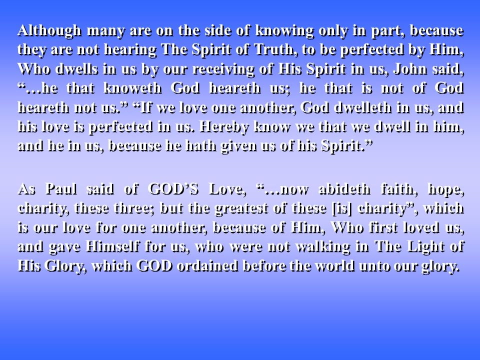 Although many are on the side of knowing only in part, because they are not hearing The Spirit of Truth, to be perfected by Him, Who dwells in us by our receiving of His Spirit in us, John said, …he that knoweth God heareth us; he that is not of God heareth not us. If we love one another, God dwelleth in us, and his love is perfected in us.