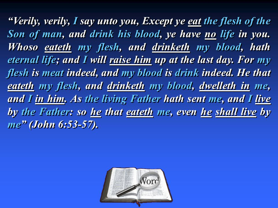 Verily, verily, I say unto you, Except ye eat the flesh of the Son of man, and drink his blood, ye have no life in you.