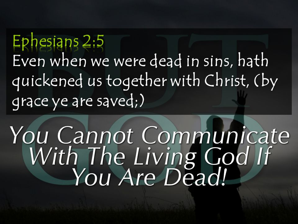 You Cannot Communicate With The Living God If You Are Dead!