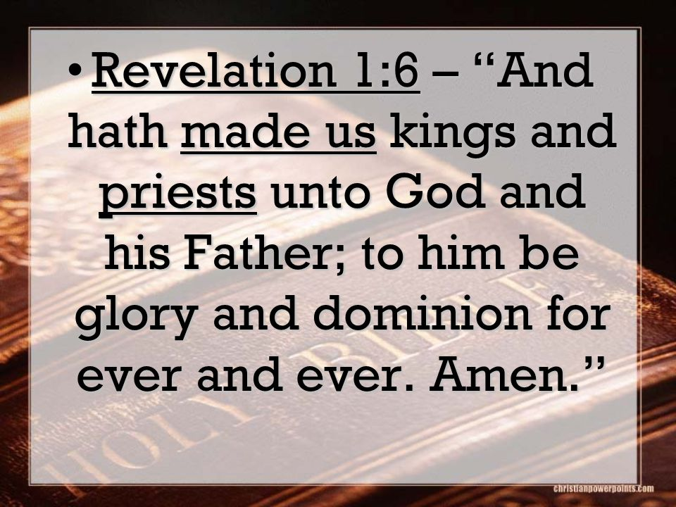 "Revelation 1:6 – ""And hath made us kings and priests unto God and his Father; to him be glory and dominion for ever and ever. Amen.""Revelation 1:6 – """