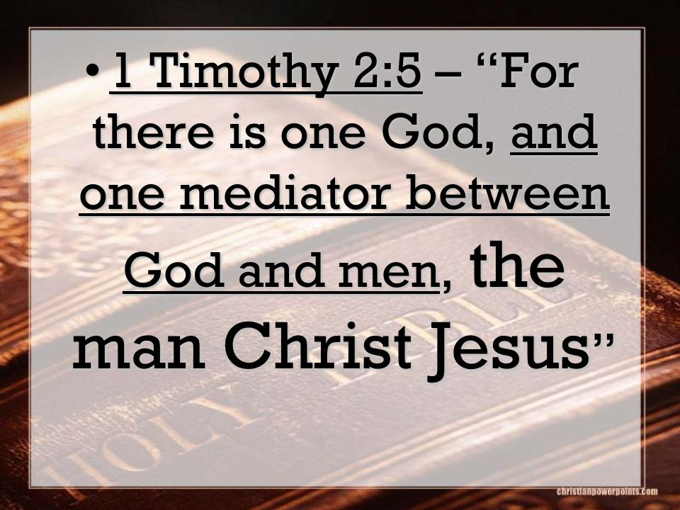 1 Timothy 2:5 – For there is one God, and one mediator between God and men, the man Christ Jesus 1 Timothy 2:5 – For there is one God, and one mediator between God and men, the man Christ Jesus
