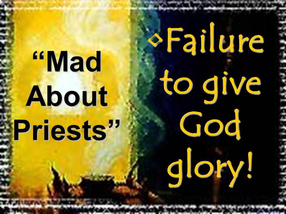 Failure to give God glory!Failure to give God glory! Mad About Priests