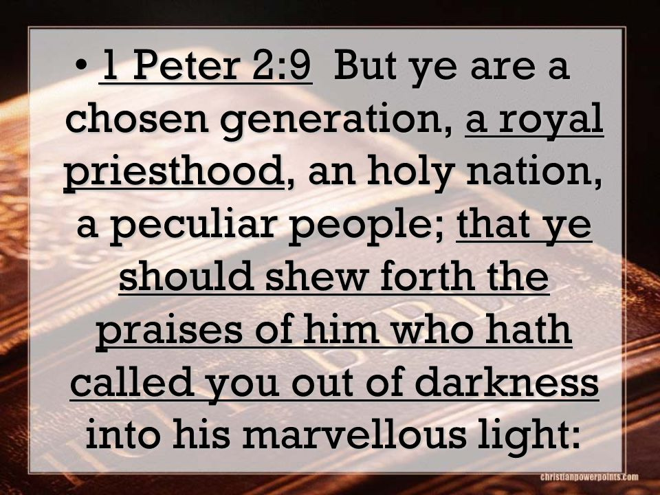 1 Peter 2:9 But ye are a chosen generation, a royal priesthood, an holy nation, a peculiar people; that ye should shew forth the praises of him who hath called you out of darkness into his marvellous light:1 Peter 2:9 But ye are a chosen generation, a royal priesthood, an holy nation, a peculiar people; that ye should shew forth the praises of him who hath called you out of darkness into his marvellous light: