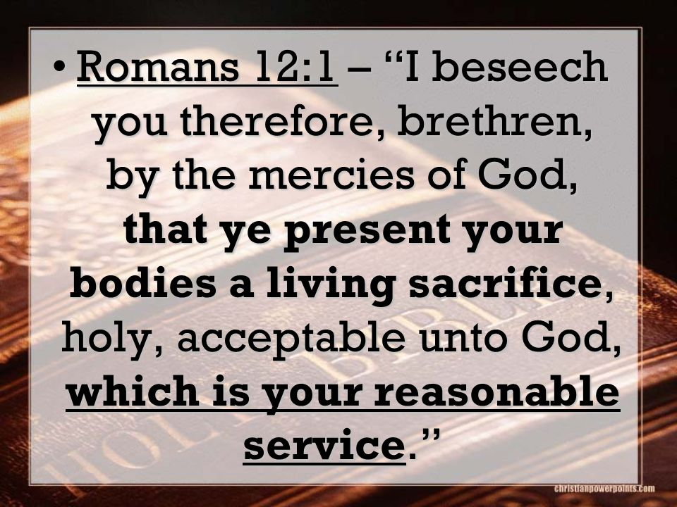 Romans 12:1 – I beseech you therefore, brethren, by the mercies of God, that ye present your bodies a living sacrifice, holy, acceptable unto God, which is your reasonable service. Romans 12:1 – I beseech you therefore, brethren, by the mercies of God, that ye present your bodies a living sacrifice, holy, acceptable unto God, which is your reasonable service.