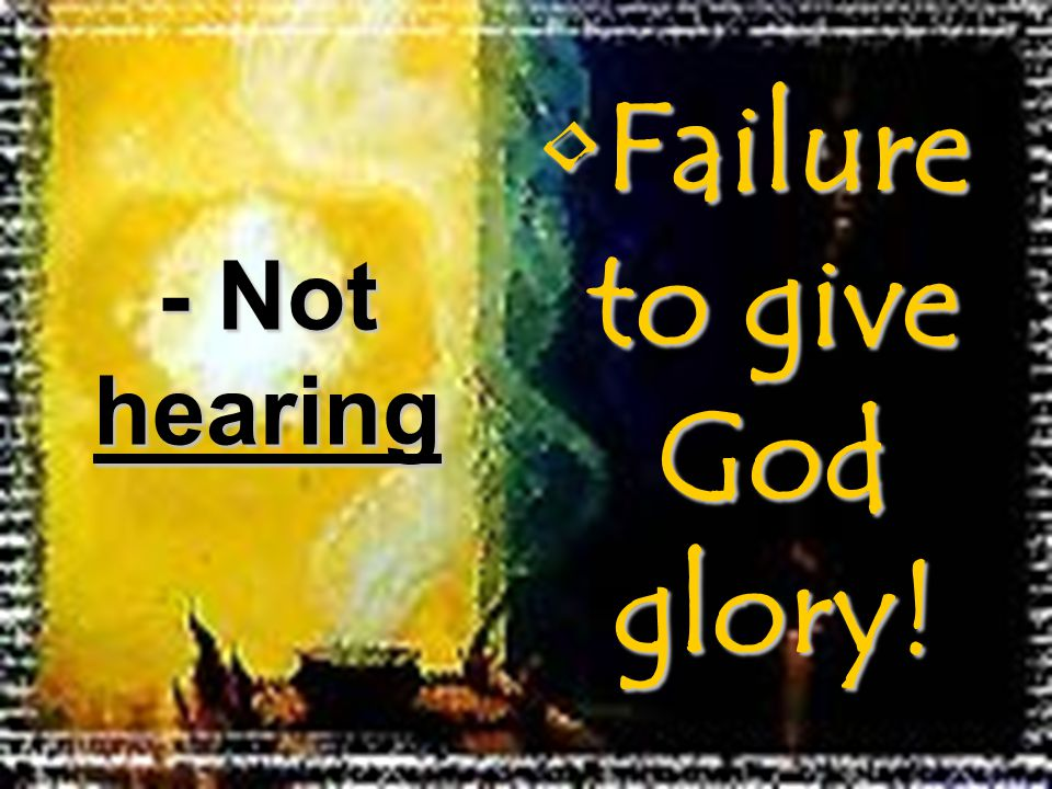 Failure to give God glory!Failure to give God glory! - Not hearing