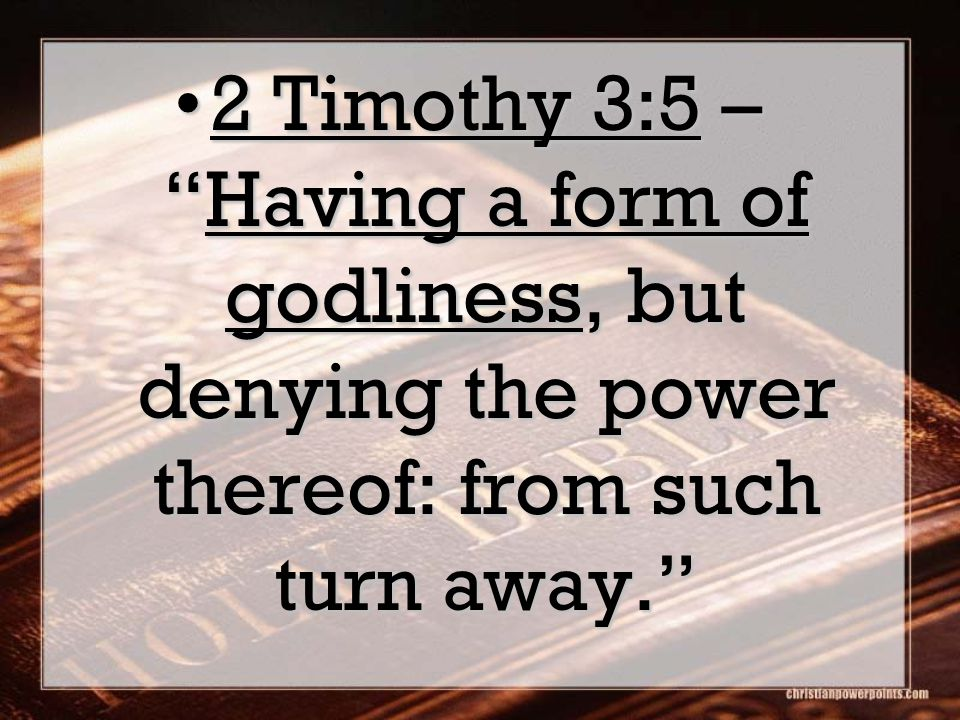 2 Timothy 3:5 – Having a form of godliness, but denying the power thereof: from such turn away. 2 Timothy 3:5 – Having a form of godliness, but denying the power thereof: from such turn away.