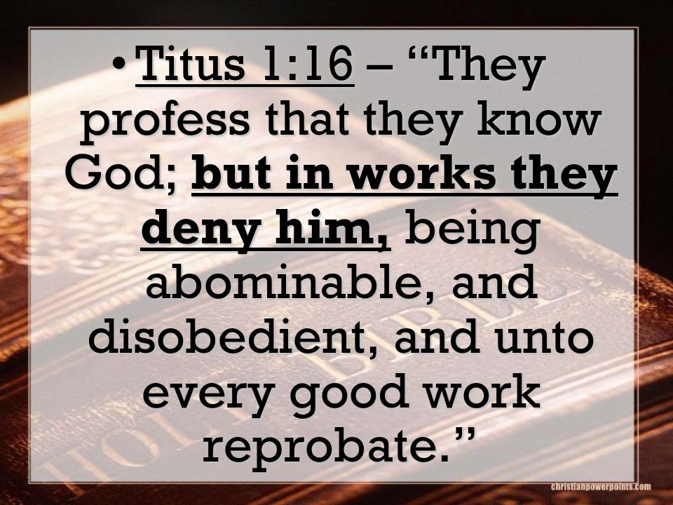 Titus 1:16 – They profess that they know God; but in works they deny him, being abominable, and disobedient, and unto every good work reprobate. Titus 1:16 – They profess that they know God; but in works they deny him, being abominable, and disobedient, and unto every good work reprobate.