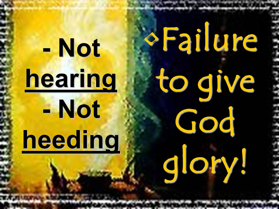 Failure to give God glory!Failure to give God glory! - Not hearing - Not heeding