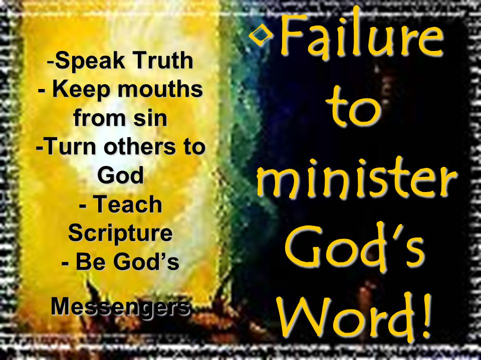 Failure to minister God's Word!Failure to minister God's Word! -Speak Truth - Keep mouths from sin -Turn others to God - Teach Scripture - Be God's Me